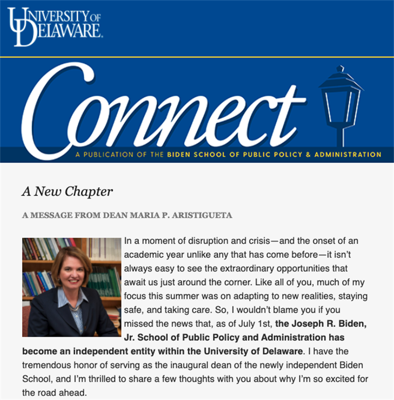 Preview text of Connect: A Publication of the Biden School of Public Policy & Administration. Expanding our Reach and Shaping the Future A MESSAGE FROM DIRECTOR MARIA P. ARISTIGUETA  The Joseph R. Biden, Jr. School of Public Policy and Administration has been quite busy this academic year. We have undertaken new, and sustained many existing, important initiatives that enrich the experience of our students while directly impacting communities we serve. Our faculty, staff, and students are hard at work contributing to the body of knowledge and getting critical hands-on experience—embodying the Delaware Model of public affairs education.